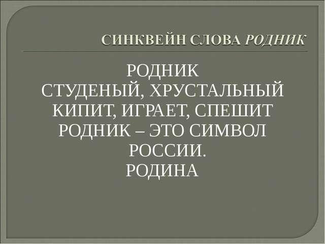 РОДНИК СТУДЕНЫЙ, ХРУСТАЛЬНЫЙ КИПИТ, ИГРАЕТ, СПЕШИТ РОДНИК – ЭТО СИМВОЛ РОССИИ...