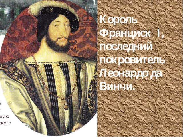 Король Франциск I, последний покровитель Леонардо да Винчи.