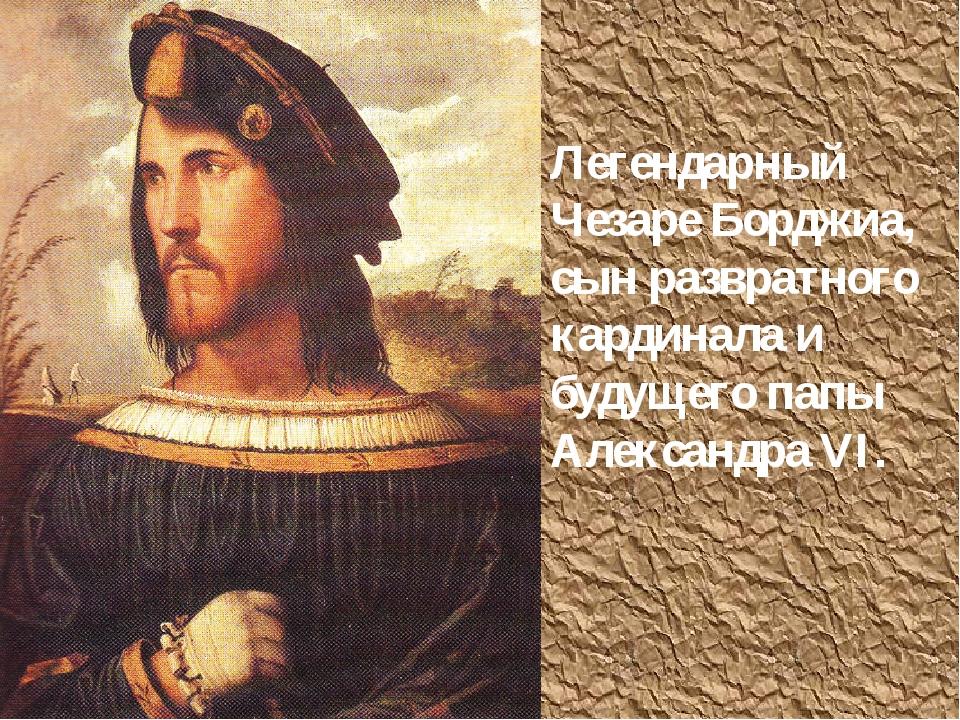 Легендарный Чезаре Борджиа, сын развратного кардинала и будущего папы Алексан...