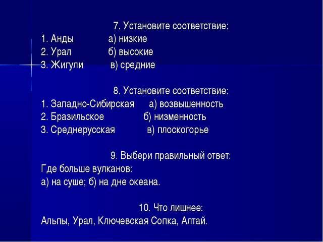 7. Установите соответствие: 1. Анды а) низкие 2. Урал б) высокие 3. Жигули в)...