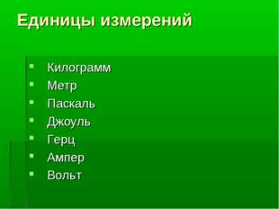 Единицы измерений Килограмм Метр Паскаль Джоуль Герц Ампер Вольт
