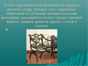 В 1852 году начинается производство ажурных решеток, оград, половых плит, над