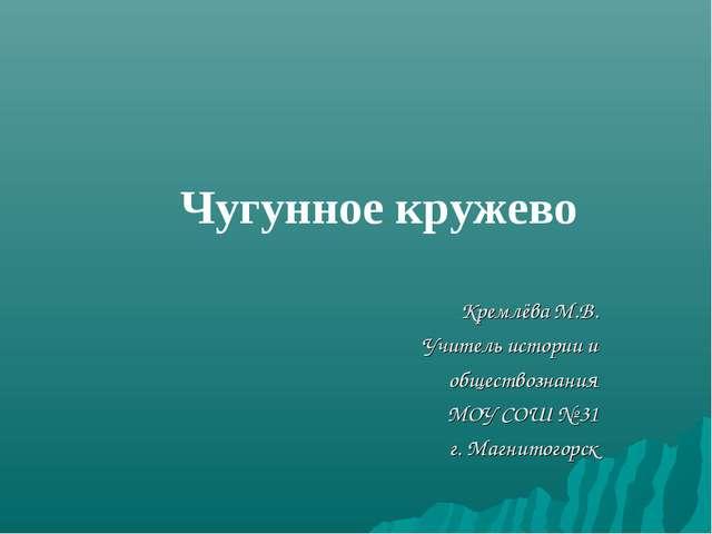 Чугунное кружево Кремлёва М.В. Учитель истории и обществознания МОУ СОШ № 31...