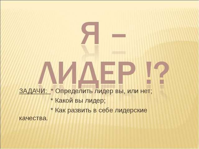 ЗАДАЧИ: * Определить лидер вы, или нет; * Какой вы лидер; * Как развить в себ...