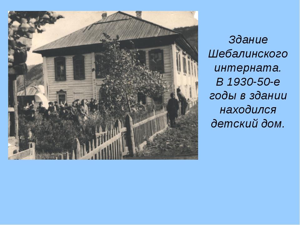 Здание Шебалинского интерната. В 1930-50-е годы в здании находился детский дом.