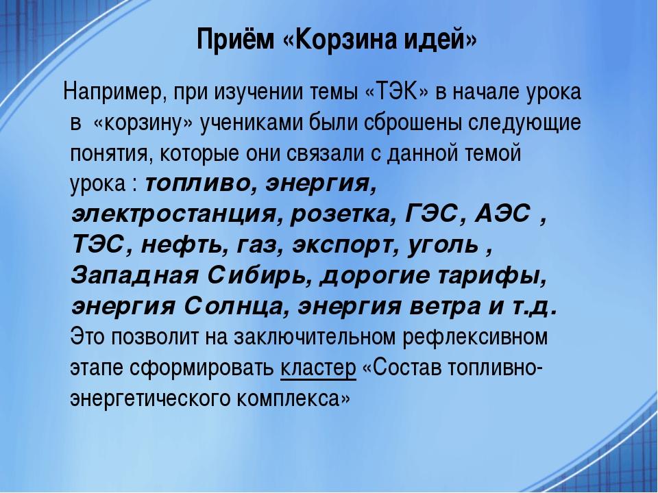 Приём «Корзина идей» Например, при изучении темы «ТЭК» в начале урока в «корз...