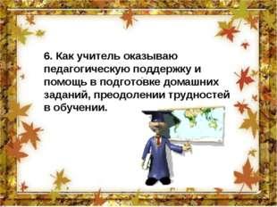 6. Как учитель оказываю педагогическую поддержку и помощь в подготовке домаш