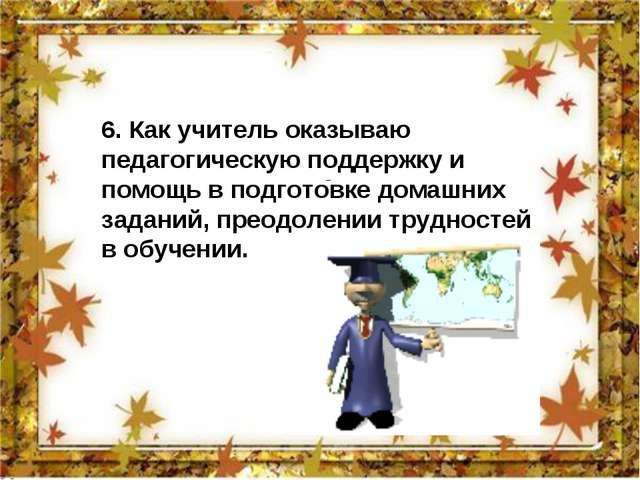 6. Как учитель оказываю педагогическую поддержку и помощь в подготовке домаш...