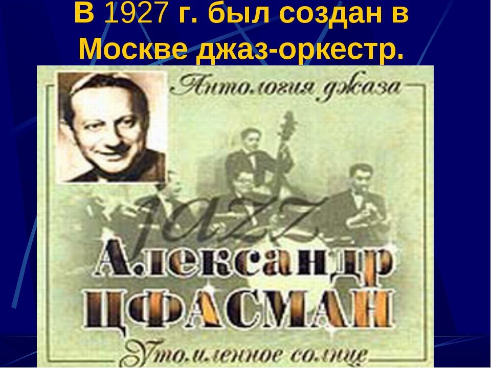 В 1927 г. был создан в Москве джаз-оркестр.