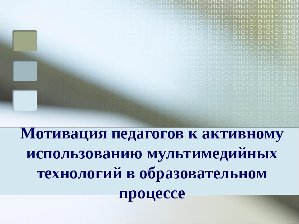 Мотивация педагогов к активному использованию мультимедийных технологий в обр...