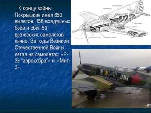 К концу войны Покрышкин имел 650 вылетов, 156 воздушных боёв и сбил 59 враже