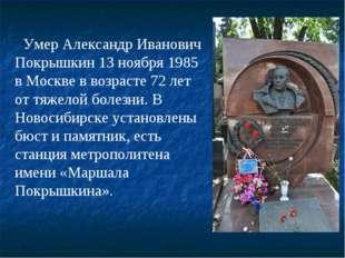 Умер Александр Иванович Покрышкин 13 ноября 1985 в Москве в возрасте 72 лет