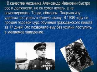 В качестве механика Александр Иванович быстро рос в должности, но он хотел л