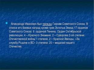 Александр Иванович был трижды Героем Советского Союза.В списке его боевых