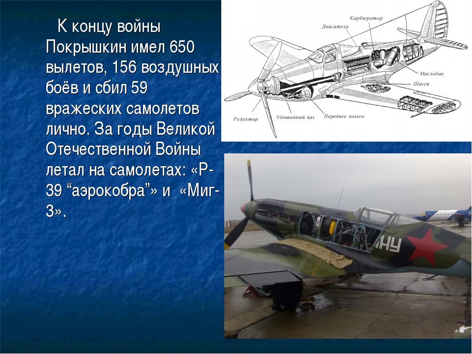 К концу войны Покрышкин имел 650 вылетов, 156 воздушных боёв и сбил 59 враже...
