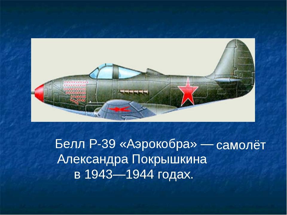 Белл P-39 «Аэрокобра» —Александра Покрышкина в 1943—1944 годах. самолёт