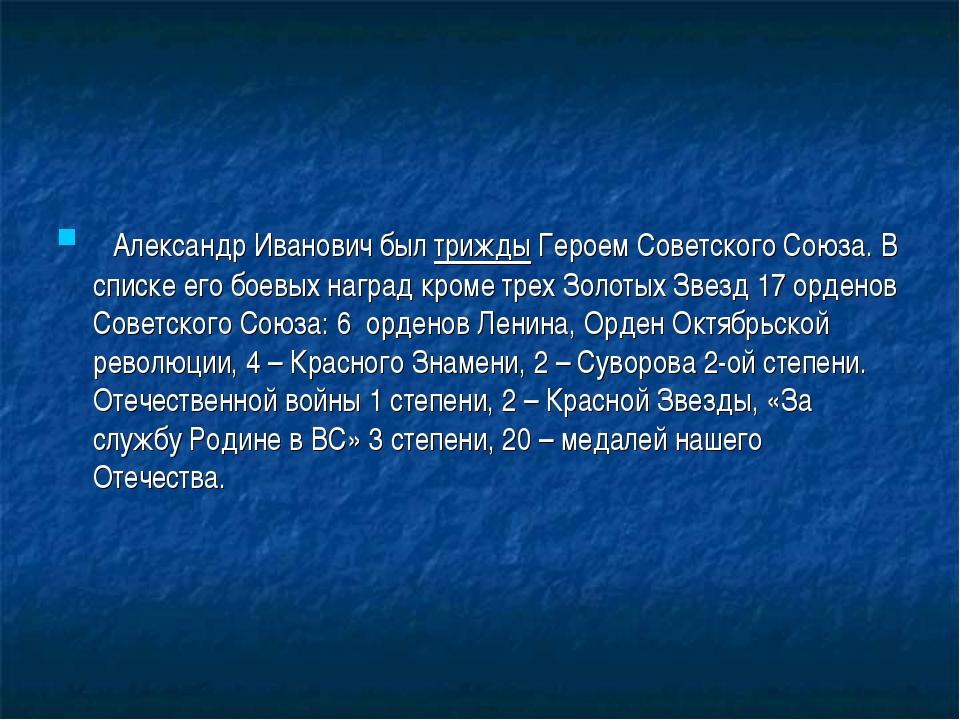 Александр Иванович был трижды Героем Советского Союза.В списке его боевых...
