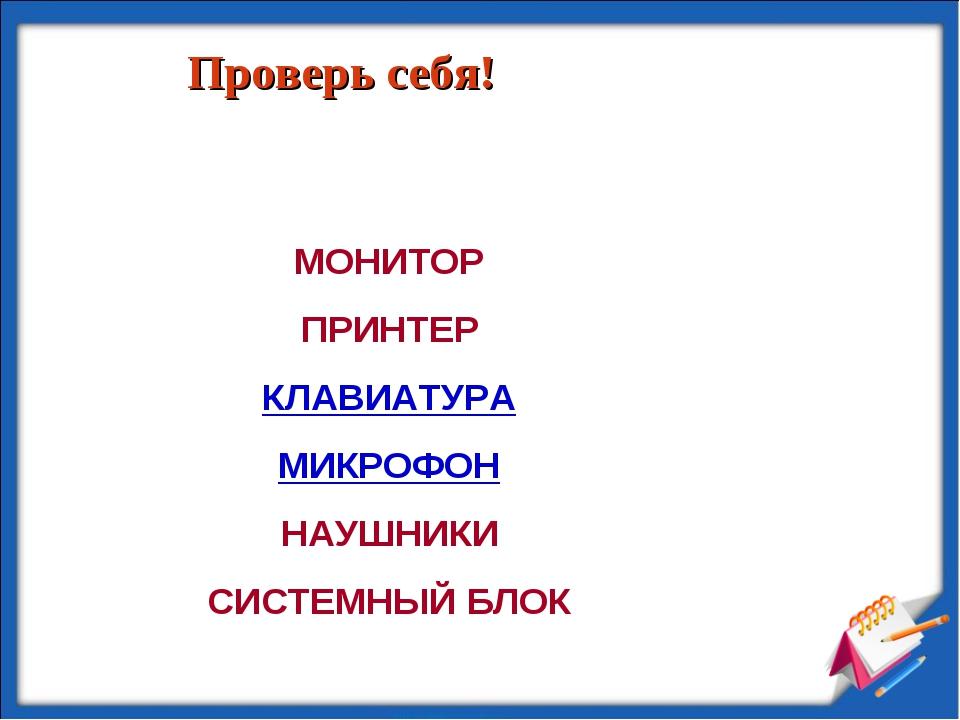 Проверь себя! МОНИТОР ПРИНТЕР КЛАВИАТУРА МИКРОФОН НАУШНИКИ СИСТЕМНЫЙ БЛОК