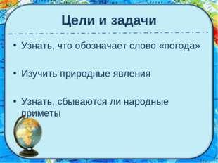 Цели и задачи Узнать, что обозначает слово «погода» Изучить природные явления