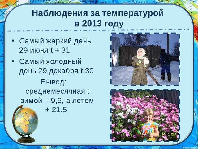 Наблюдения за температурой в 2013 году Самый жаркий день 29 июня t + 31 Самый...