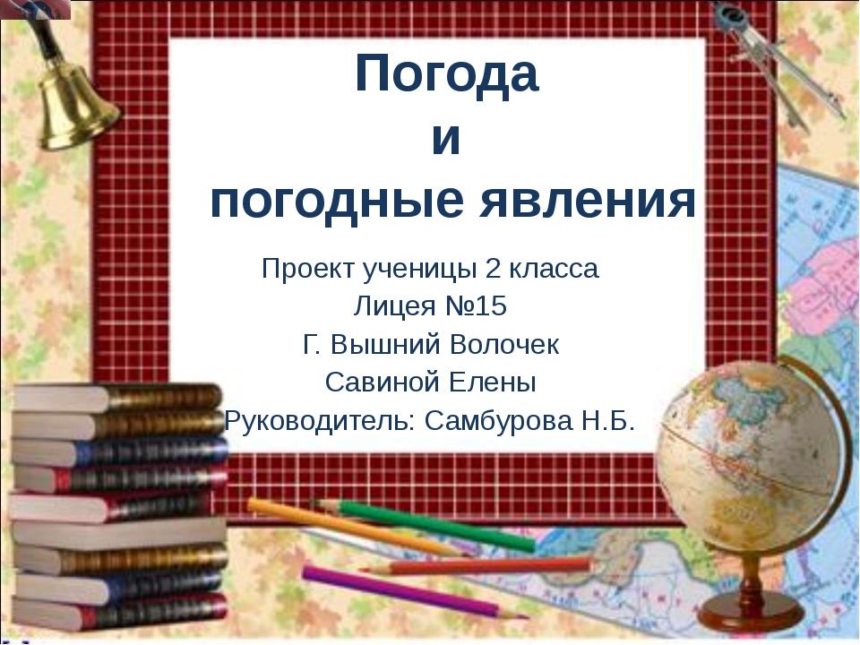 Погода и погодные явления Проект ученицы 2 класса Лицея №15 Г. Вышний Волочек...