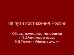 На пути постижения России Образы помещиков, чиновников и П.И.Чичикова в поэме