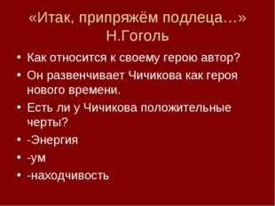 «Итак, припряжём подлеца…» Н.Гоголь Как относится к своему герою автор? Он ра