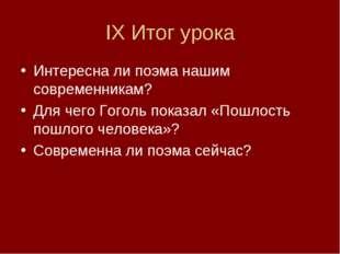 IX Итог урока Интересна ли поэма нашим современникам? Для чего Гоголь показал