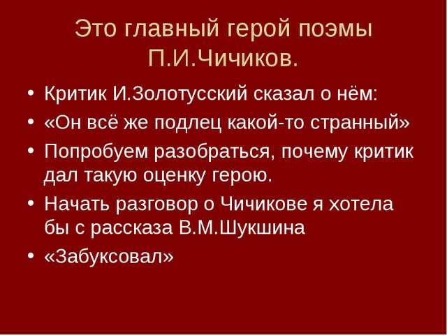 Это главный герой поэмы П.И.Чичиков. Критик И.Золотусский сказал о нём: «Он в...