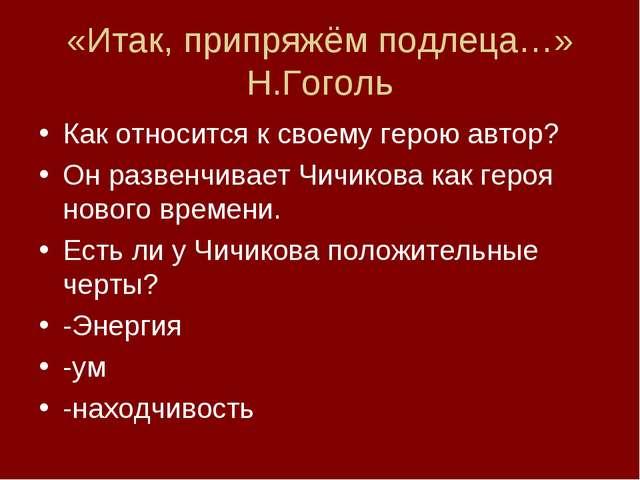 «Итак, припряжём подлеца…» Н.Гоголь Как относится к своему герою автор? Он ра...