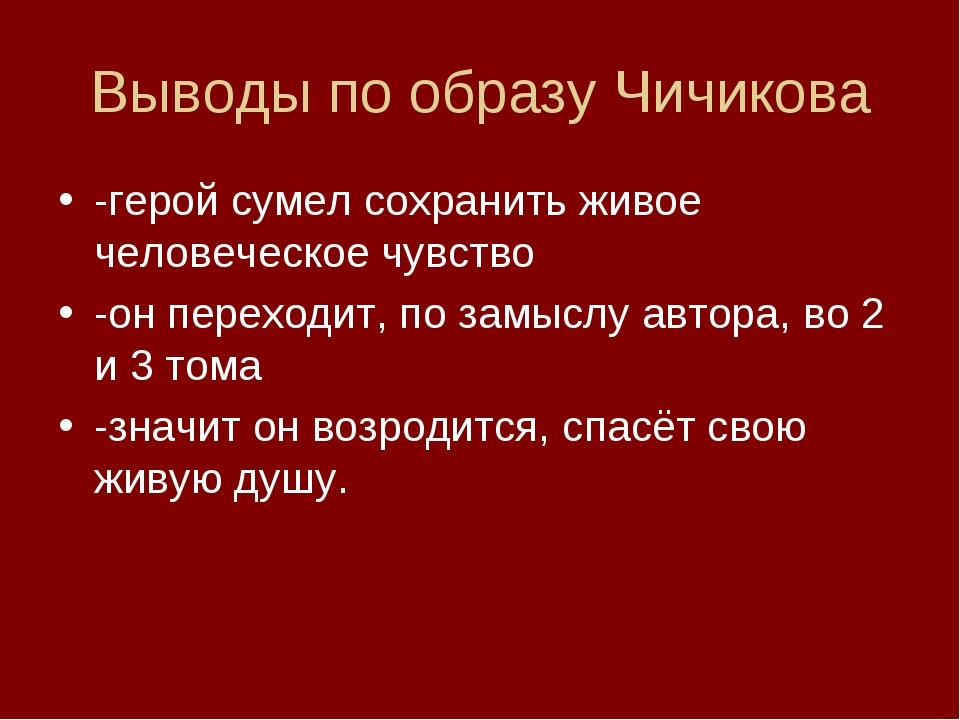 Выводы по образу Чичикова -герой сумел сохранить живое человеческое чувство -...