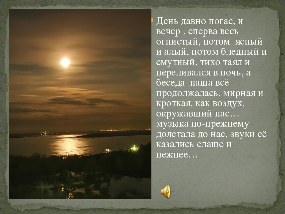 День давно погас, и вечер , сперва весь огнистый, потом ясный и алый, потом б...