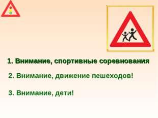 1. Внимание, спортивные соревнования 2. Внимание, движение пешеходов! 3. Вним