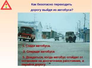 Как безопасно переходить дорогу выйдя из автобуса? 1. Сзади автобуса. 2. Спер