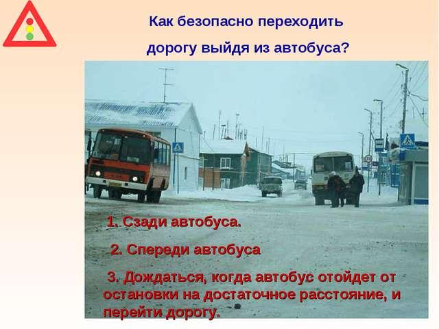 Как безопасно переходить дорогу выйдя из автобуса? 1. Сзади автобуса. 2. Спер...