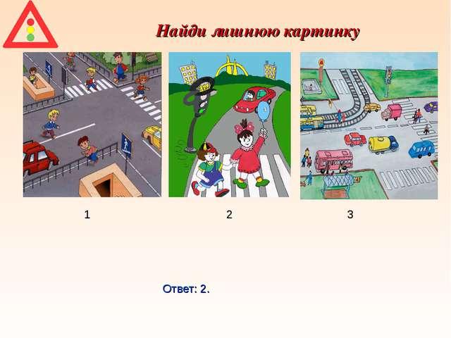 Найди лишнюю картинку 1 2 3 Ответ: 2.