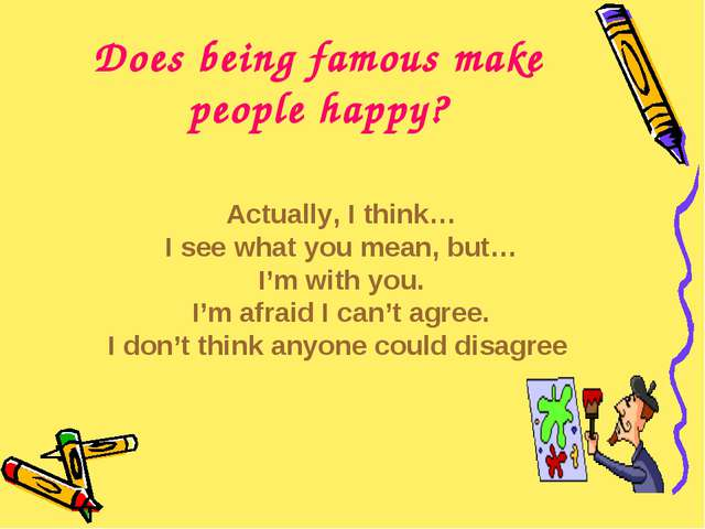 Does being famous make people happy? Actually, I think… I see what you mean,...