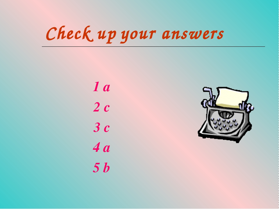 Check up your answers 1 a 2 c 3 c 4 a 5 b