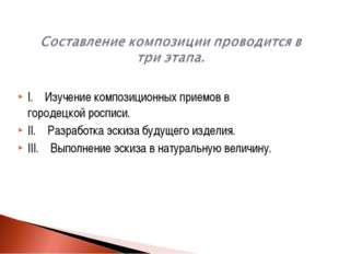 I. Изучение композиционных приемов в городецкой росписи. II. Разработка