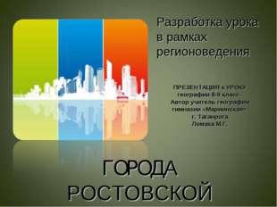 Разработка урока в рамках регионоведения ГОРОДА РОСТОВСКОЙ ОБЛАСТИ ПРЕЗЕНТАЦИ