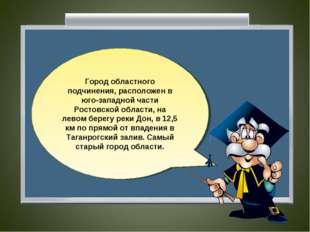 Город областного подчинения, расположен в юго-западной части Ростовской облас