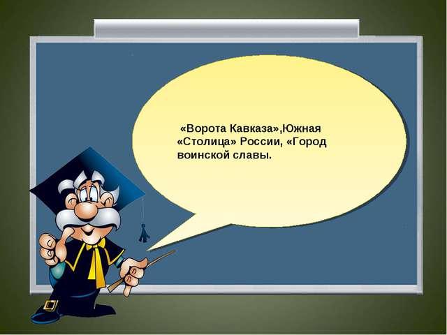 «Ворота Кавказа»,Южная «Столица» России, «Город воинской славы.