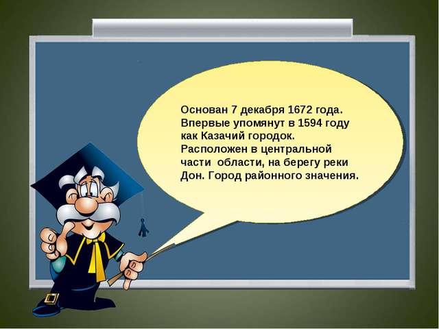 Основан 7 декабря 1672 года. Впервые упомянут в 1594 году как Казачий городок...