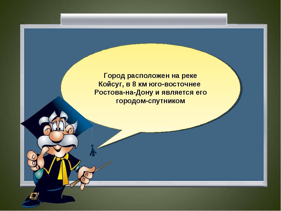 Город расположен на реке Койсуг, в 8 км юго-восточнее Ростова-на-Дону и являе...