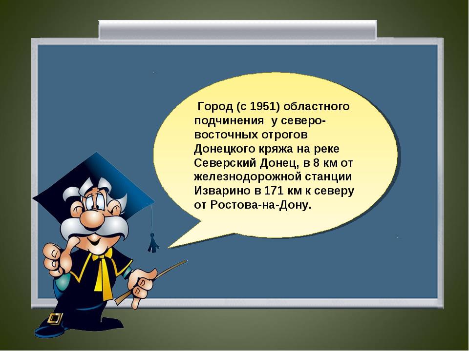 Город (с 1951) областного подчинения у северо-восточных отрогов Донецкого кр...
