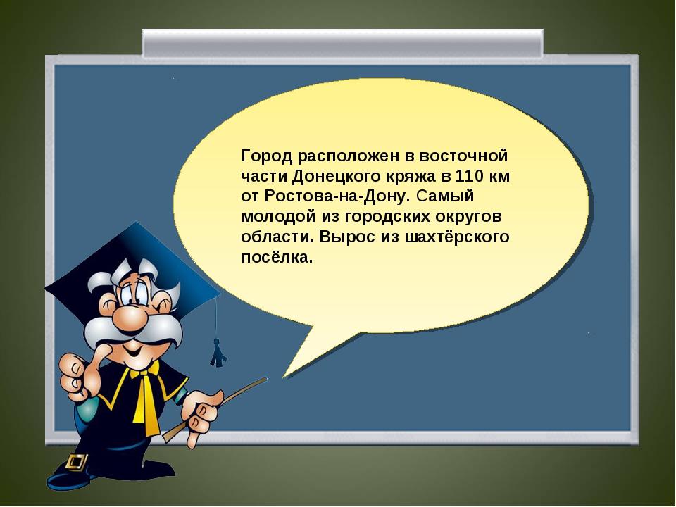 Город расположен в восточной части Донецкого кряжа в 110 км от Ростова-на-Дон...
