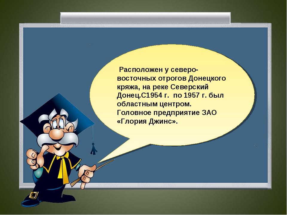Расположен у северо-восточных отрогов Донецкого кряжа, на реке Северский Дон...