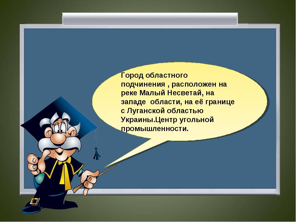 Город областного подчинения , расположен на реке Малый Несветай, на западе об...