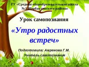 ГУ «Средняя общеобразовательная школа №3 Щербактинского района» Урок самопозн