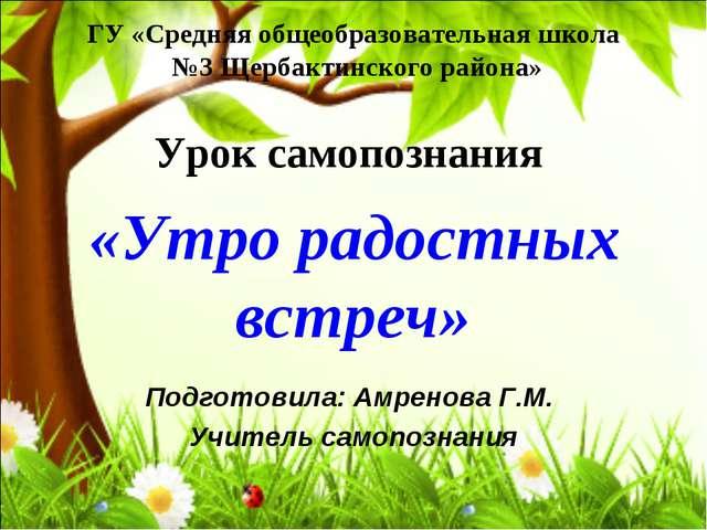 ГУ «Средняя общеобразовательная школа №3 Щербактинского района» Урок самопозн...